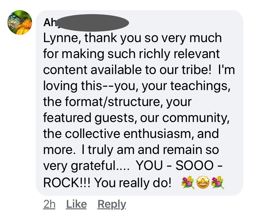 "Time to Thrive AH posts "" Lynne, thank you so very much for making such richly relevant content available to our tribe. I'm loving this--you, your teachings, the format/structure, your featured guests, our community, the collective enthusiasm, and more. I truly am and remain so very grateful... You so Rock!!! You really do!"""